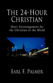 The 24-Hour Christian: Sheer Encouragement for the Christian in the World  -     By: Earl F. Palmer
