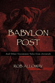 Babylon Post: And Other Uncommon Tales from Jeremiah  -     By: Rob Alloway