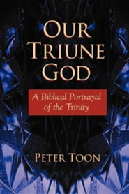 Our Triune God: A Biblical Portrayal of the Trinity  -     By: Peter Toon