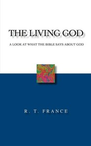 The Living God: A Look at What the Bible Says about God  -     By: R.T. France
