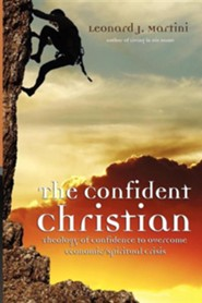 The Confident Christian: A Theology of Confidence for Overcoming Economic/Spiritual Crisis  -     By: Leonard J. Martini
