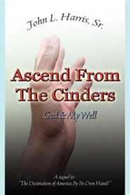 Ascend from the Cinders  -     By: John L. Harris Sr.