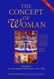 The Concept of Woman, Volume 2: The Early Humanist Reformation, 1250-1500, Part 1  -     By: Prudence Allen