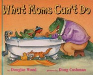 What Moms Can't Do  -     By: Douglas Wood     Illustrated By: Doug Cushman