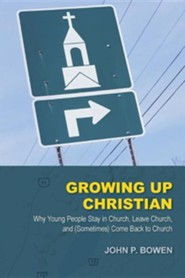 Growing Up Christian: Why Young People Stay in Church, Leave Church, and (Sometimes) Come Back to Church
