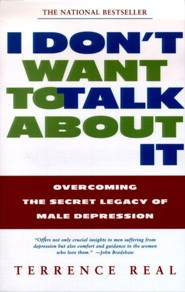 I Don't Want to Talk about It: Overcoming the Secret Legacy of Male Depression