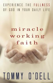 Miracle Working Faith: Experience the Fullness of God in Your Daily Life  -     By: Tommy O'Dell