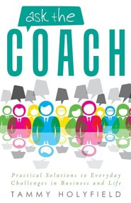 Ask the Coach: Practical Solutions to Everyday Challenges in Business and Life  -     By: Tammy Holyfield