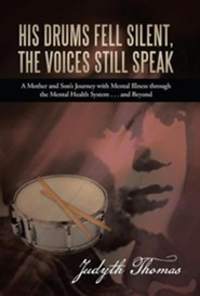 His Drums Fell Silent, the Voices Still Speak: A Mother and Son's Journey with Mental Illness Through the Mental Health System . . . and Beyond  -     By: Judyth Thomas
