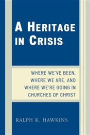 A Heritage in Crisis: Where We've Been, Where We Are, and Where We're Going in the Churches of Christ