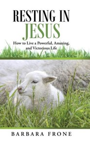 Resting in Jesus: How to Live a Powerful, Amazing, and Victorious Life  -     By: Barbara Frone