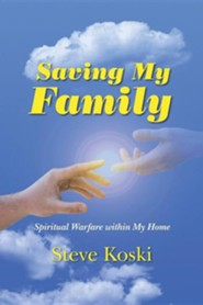 Saving My Family: Spiritual Warfare Within My Home  -     By: Steve Koski