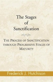 The Stages of Sanctification: The Process of Sanctification Through Progressive Stages of Maturity  -     By: Frederick J. Hutchison