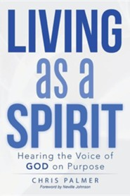 Living as a Spirit: Hearing the Voice of God on Purpose  -     By: Chris Palmer