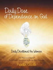 Daily Dose of Dependence on God: Daily Devotional for Women: Are You in a Storm? Seek God's Sunshine to Bring You Through  -     By: Priscilla Calcote