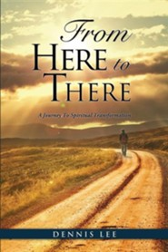 From Here to There: A Journey to Spiritual Transformation  -     By: Dennis Lee