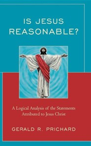 Is Jesus Reasonable?: A Logical Analysis of the Statements Attributed to Jesus Christ  -     By: Gerald Prichard