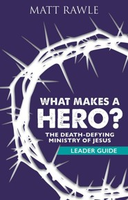 What Makes a Hero?: The Death-Defying Ministry of Jesus - Leader Guide