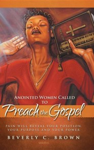Anointed Women Called to Preach the Gospel: Pain Will Reveal Your Position, Your Purpose, and Your Power.  -     By: Beverly C. Brown