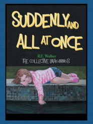 Suddenly and All at Once: The Collective Imaginings of R.E. Walker  -     By: R.E. Walker