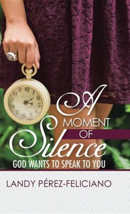 A Moment of Silence: God Wants to Speak to You  -     By: Landy Perez-Feliciano