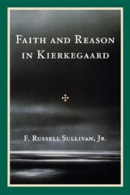Faith and Reason in Kierkegaard  -     By: F. Russell Sullivan Jr.
