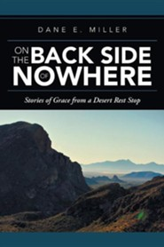 On the Back Side of Nowhere: Stories of Grace from a Desert Rest Stop  -     By: Dane E. Miller