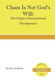 Chaos Is Not God's Will: The Origin of International Development  -     By: Beth Snodderly