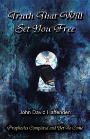 Truth That Will Set You Free: Prophesies Completed and Yet to Come  -     By: John David Haffenden