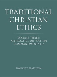 Traditional Christian Ethics: Volume Three: Affirmative or Positive Commandments L-Z