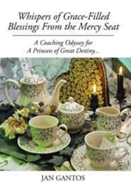 Whispers of Grace-Filled Blessings from the Mercy Seat: A Coaching Odyssey for a Princess of Great Destiny...  -     By: Jan Gantos