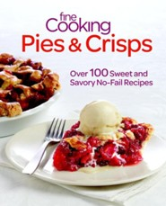 Fine Cooking Pies & Crisps: Over 100 Sweet and Savory No-Fail Recipes  -