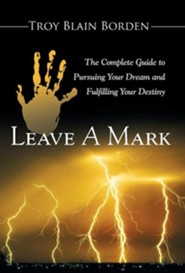 Leave a Mark: The Complete Guide to Pursuing Your Dream and Fulfilling Your Destiny