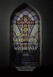 God, Grace, and Gooseberry: 101 Brief Encounters with the Gospel  -     By: Max Brennan