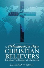 A Handbook for New Christian Believers: Including: The Glossary of Christianese  -     By: James Alwyn Austin