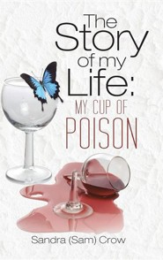 The Story of My Life: My Cup of Poison  -     By: Sandra (Sam) Crow