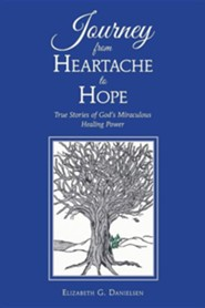 Journey from Heartache to Hope: True Stories of God's Miraculous Healing Power  -     By: Elizabeth G. Danielsen