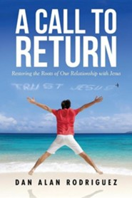 A Call to Return: Restoring the Roots of Our Relationship with Jesus  -     By: Dan Alan Rodriguez