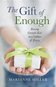 The Gift of Enough: Raising Grateful Kids in a Culture of Excess  -     By: Marianne Miller