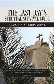 The Last Day's Spiritual Survival Guide  -     By: Bruce A. Sherbourne