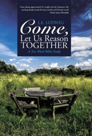 Come, Let Us Reason Together: A Ten-Week Bible Study