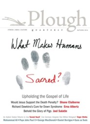 Plough Quarterly No. 10: What Makes Humans Sacred?