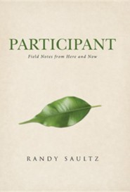 Participant: Field Notes from Here and Now  -     By: Randy Saultz