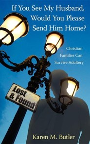 If You See My Husband, Would You Please Send Him Home?: Christian Families Can Survive Adultery  -     By: Karen M. Butler