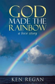 God Made the Rainbow: A Love Story  -     By: Ken Regan