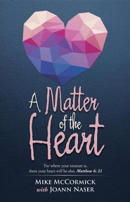 A Matter of the Heart: For Where Your Treasure Is, There Your Heart Will Be Also. Matthew 6: 21  -     By: Mike McCormick, Joann Naser