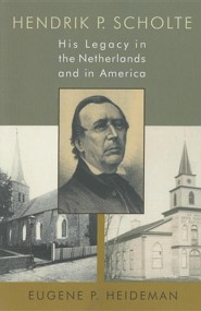 Henrik P. Scholte: His Legacy in the Netherlands and in America