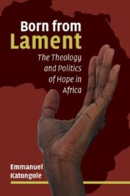 Born from Lament: The Theology and Politics of Hope in Africa  -     By: Emmanuel Katongole