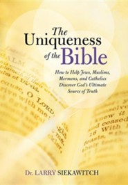 The Uniqueness of the Bible: How to Help Jews, Muslims, Mormons, and Catholics Discover God's Ultimate Source of Truth  -     By: Larry Siekawitch