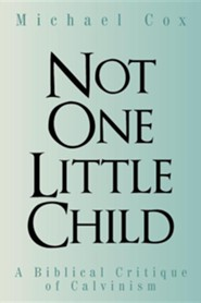 Not One Little Child: A Biblical Critique of Calvinism  -     By: Michael Cox